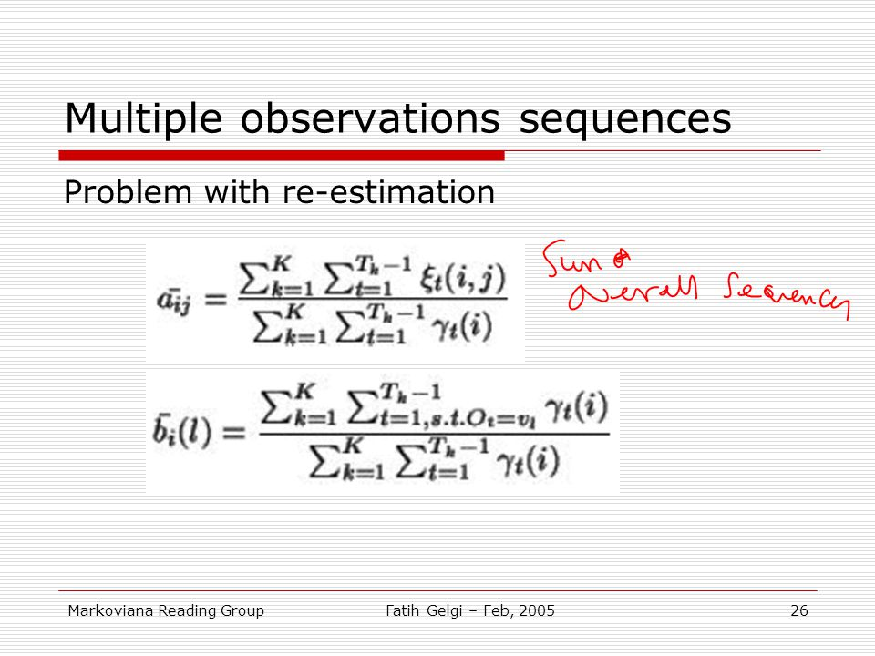 Markoviana Reading GroupFatih Gelgi – Feb, 200526 Multiple observations sequences Problem with re-estimation