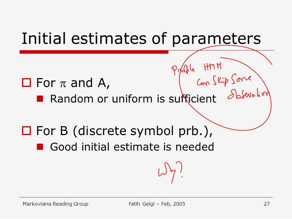 Markoviana Reading GroupFatih Gelgi – Feb, 200527 Initial estimates of parameters  For  and A, Random or uniform is sufficient  For B (discrete sym