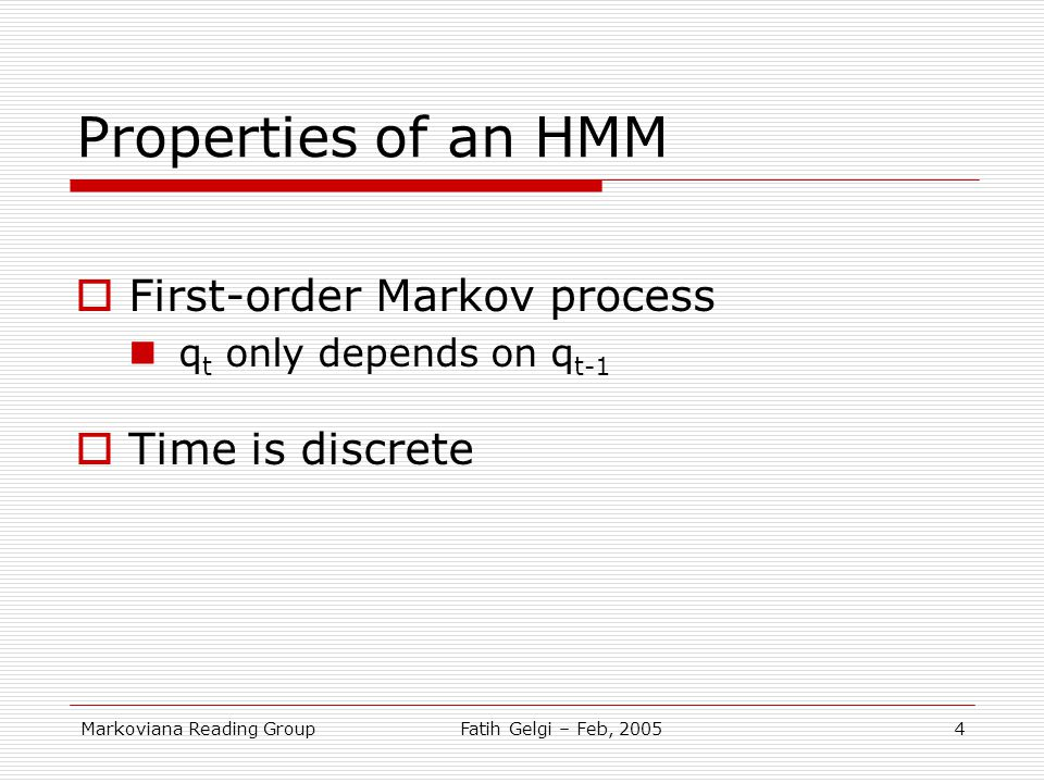 Markoviana Reading GroupFatih Gelgi – Feb, 20054 Properties of an HMM  First-order Markov process q t only depends on q t-1  Time is discrete