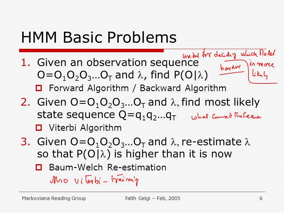 Markoviana Reading GroupFatih Gelgi – Feb, 20056 HMM Basic Problems 1.Given an observation sequence O=O 1 O 2 O 3 …O T and, find P(O|)  Forward Algor