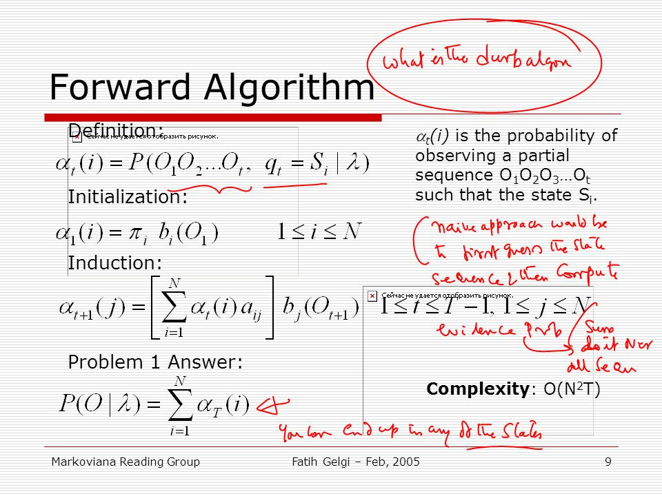 Markoviana Reading GroupFatih Gelgi – Feb, 20059 Forward Algorithm Definition: Initialization: Induction: Problem 1 Answer:  t (i) is the probability