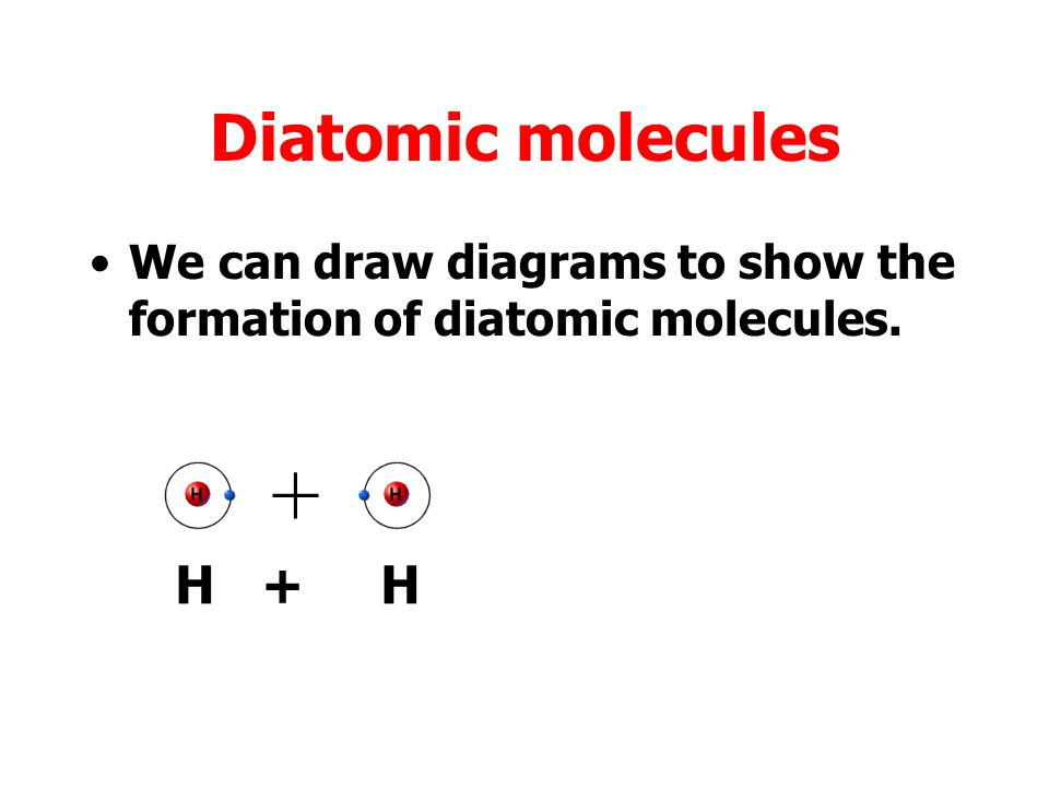 Diatomic molecules We can draw diagrams to show the formation of diatomic molecules.