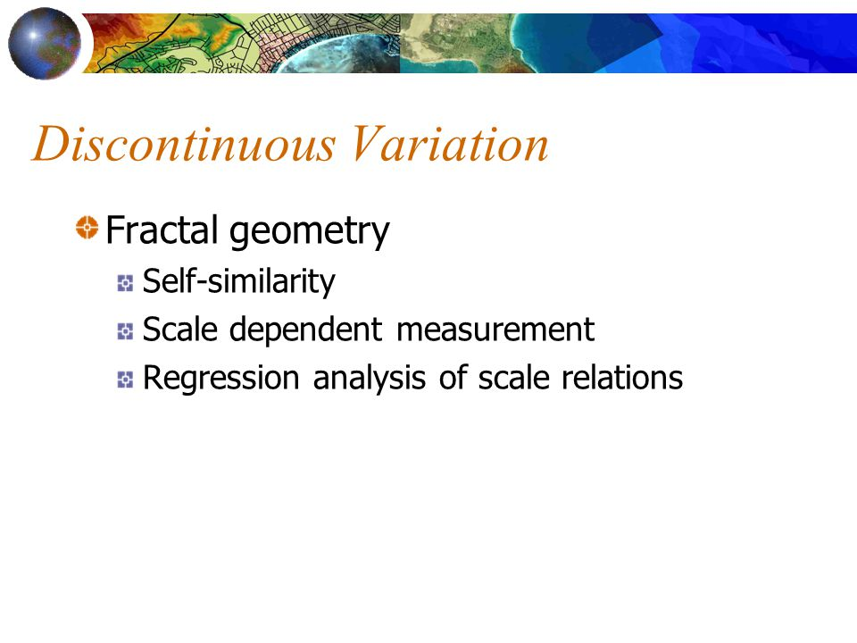 Discontinuous Variation Fractal geometry Self-similarity Scale dependent measurement Regression analysis of scale relations