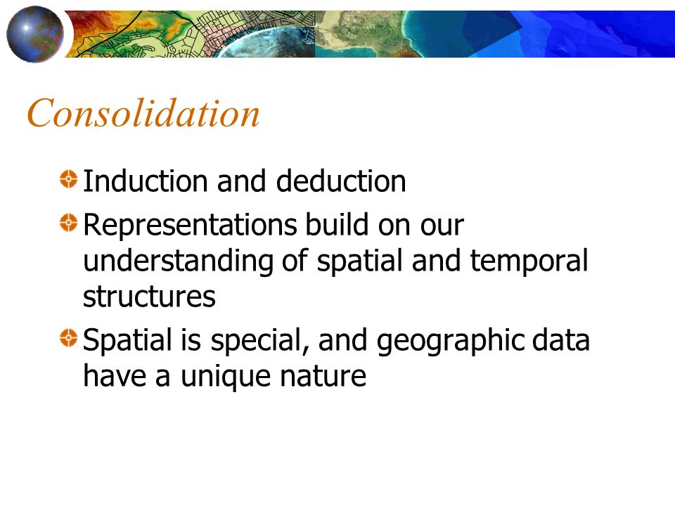 Consolidation Induction and deduction Representations build on our understanding of spatial and temporal structures Spatial is special, and geographic data have a unique nature