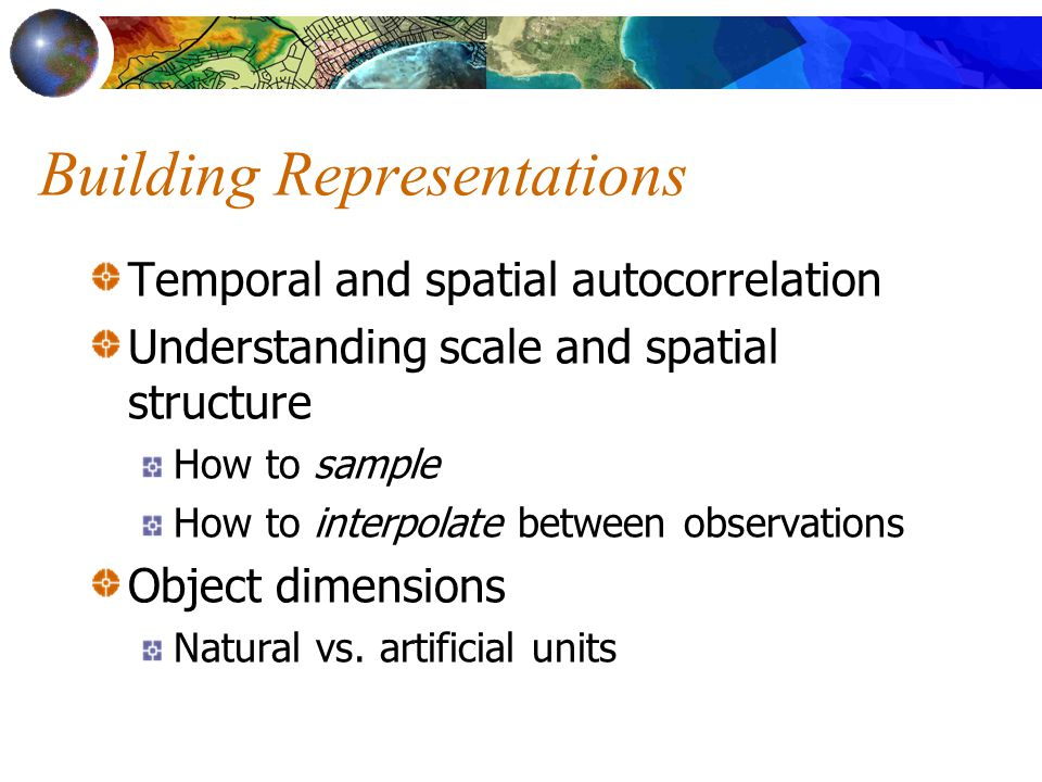 Building Representations Temporal and spatial autocorrelation Understanding scale and spatial structure How to sample How to interpolate between observations Object dimensions Natural vs.