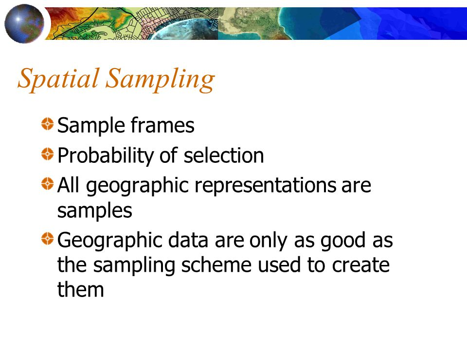 Spatial Sampling Sample frames Probability of selection All geographic representations are samples Geographic data are only as good as the sampling scheme used to create them