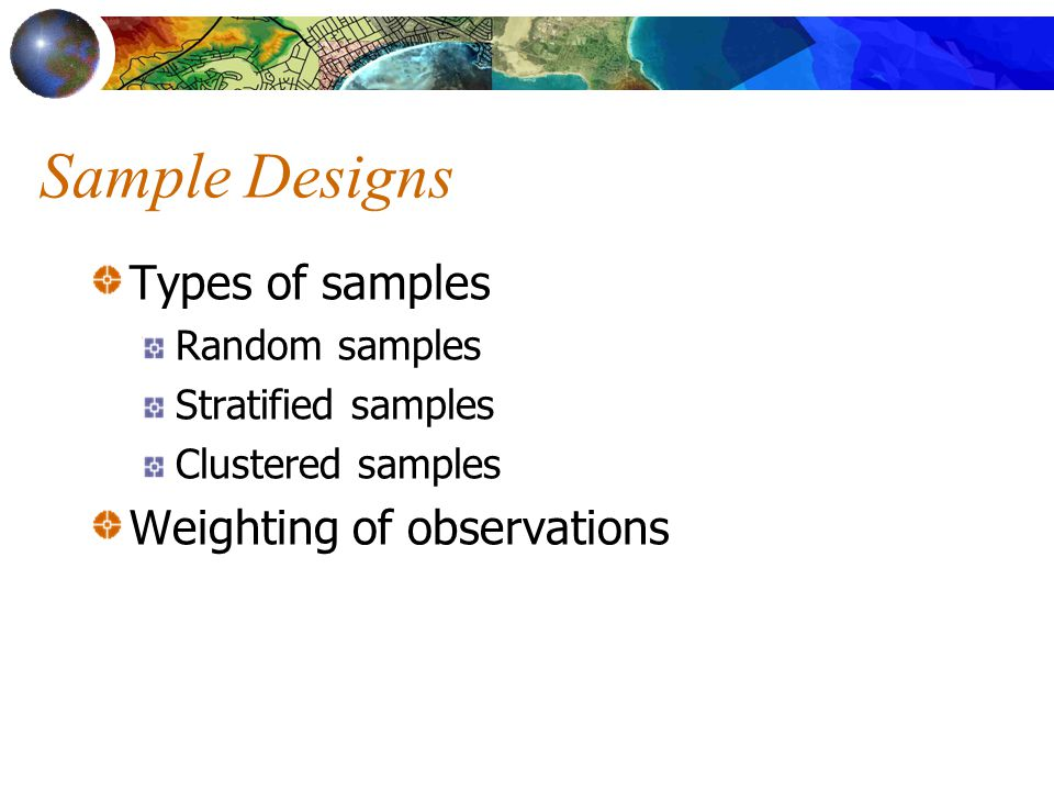 Sample Designs Types of samples Random samples Stratified samples Clustered samples Weighting of observations