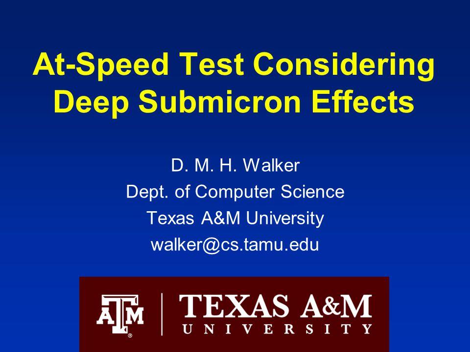 At-Speed Test Considering Deep Submicron Effects D. M. H. Walker Dept. of Computer Science Texas A&M University walker@cs.tamu.edu