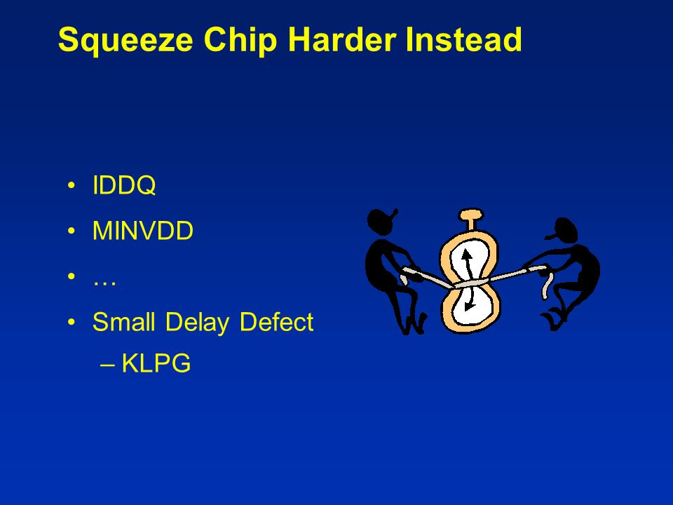Squeeze Chip Harder Instead IDDQ MINVDD … Small Delay Defect –KLPG