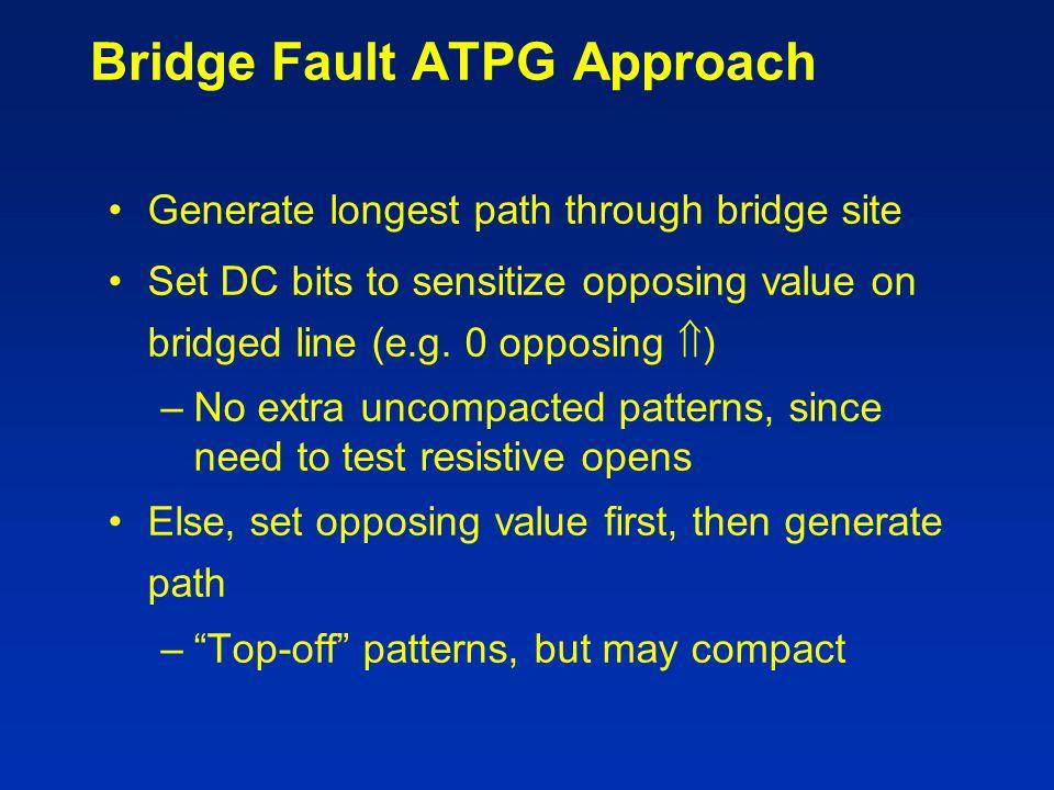 Bridge Fault ATPG Approach Generate longest path through bridge site Set DC bits to sensitize opposing value on bridged line (e.g. 0 opposing  ) –No