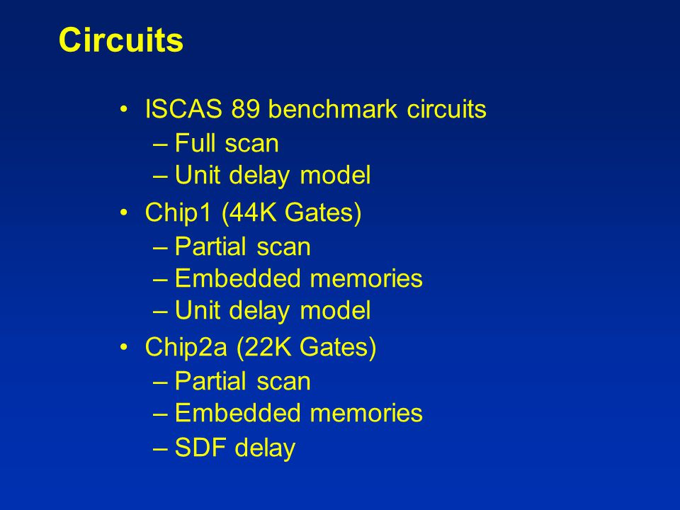 Circuits ISCAS 89 benchmark circuits –Full scan –Unit delay model Chip1 (44K Gates) –Partial scan –Embedded memories –Unit delay model Chip2a (22K Gat