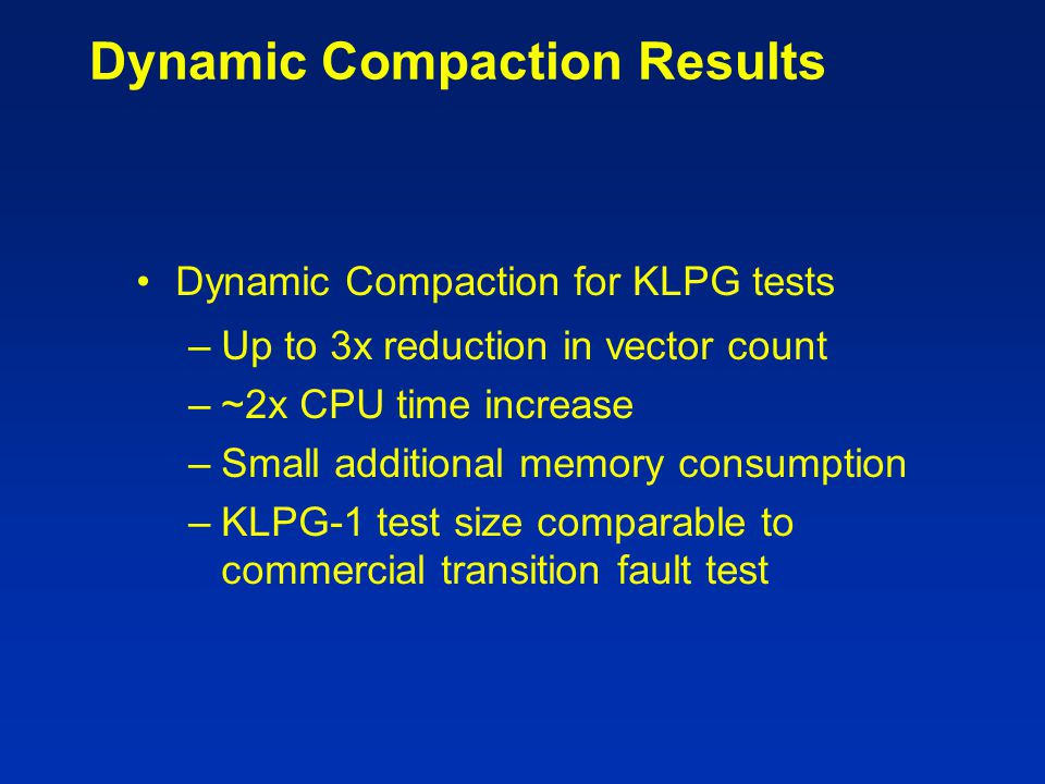 Dynamic Compaction Results Dynamic Compaction for KLPG tests –Up to 3x reduction in vector count –~2x CPU time increase –Small additional memory consu