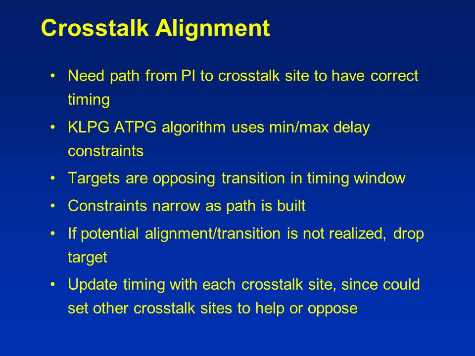 Crosstalk Alignment Need path from PI to crosstalk site to have correct timing KLPG ATPG algorithm uses min/max delay constraints Targets are opposing