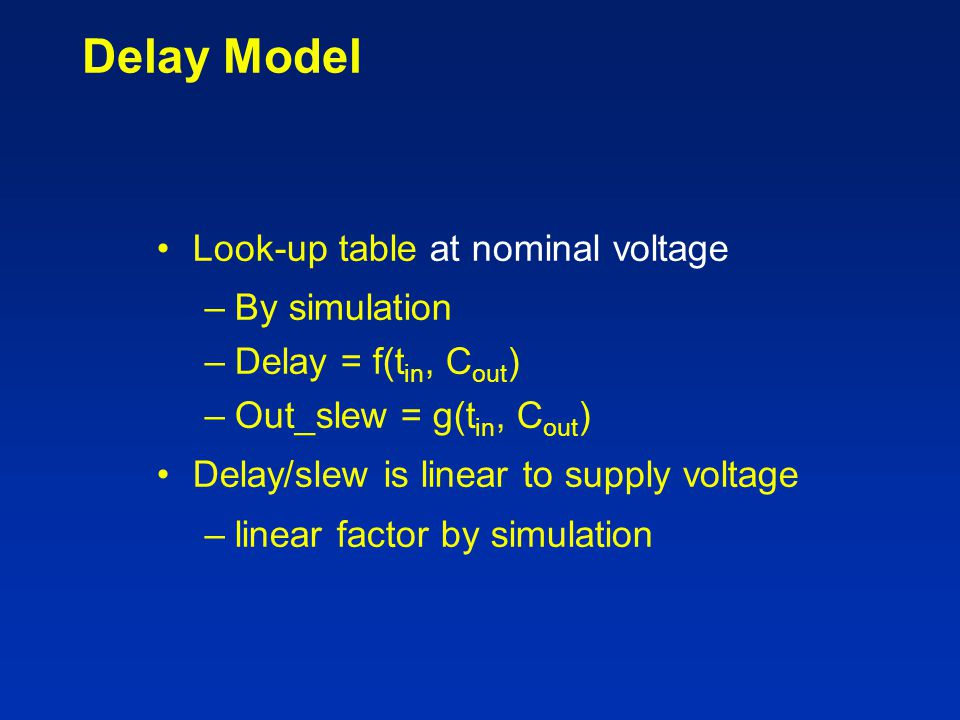 Delay Model Look-up table at nominal voltage –By simulation –Delay = f(t in, C out ) –Out_slew = g(t in, C out ) Delay/slew is linear to supply voltag