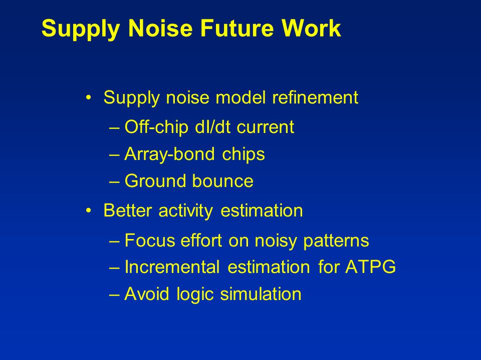 Supply Noise Future Work Supply noise model refinement –Off-chip dI/dt current –Array-bond chips –Ground bounce Better activity estimation –Focus effo
