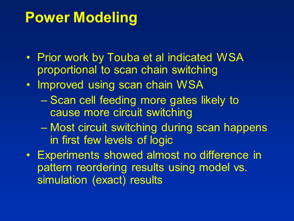 Power Modeling Prior work by Touba et al indicated WSA proportional to scan chain switching Improved using scan chain WSA –Scan cell feeding more gate