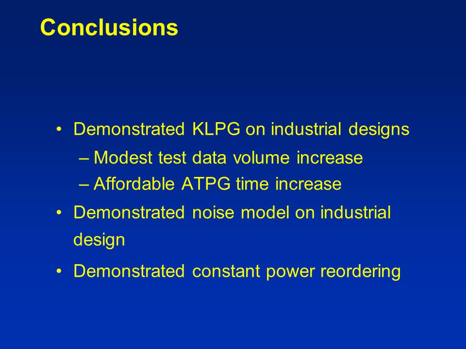Conclusions Demonstrated KLPG on industrial designs –Modest test data volume increase –Affordable ATPG time increase Demonstrated noise model on indus