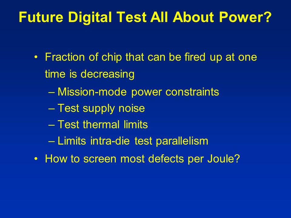 Future Digital Test All About Power? Fraction of chip that can be fired up at one time is decreasing –Mission-mode power constraints –Test supply nois