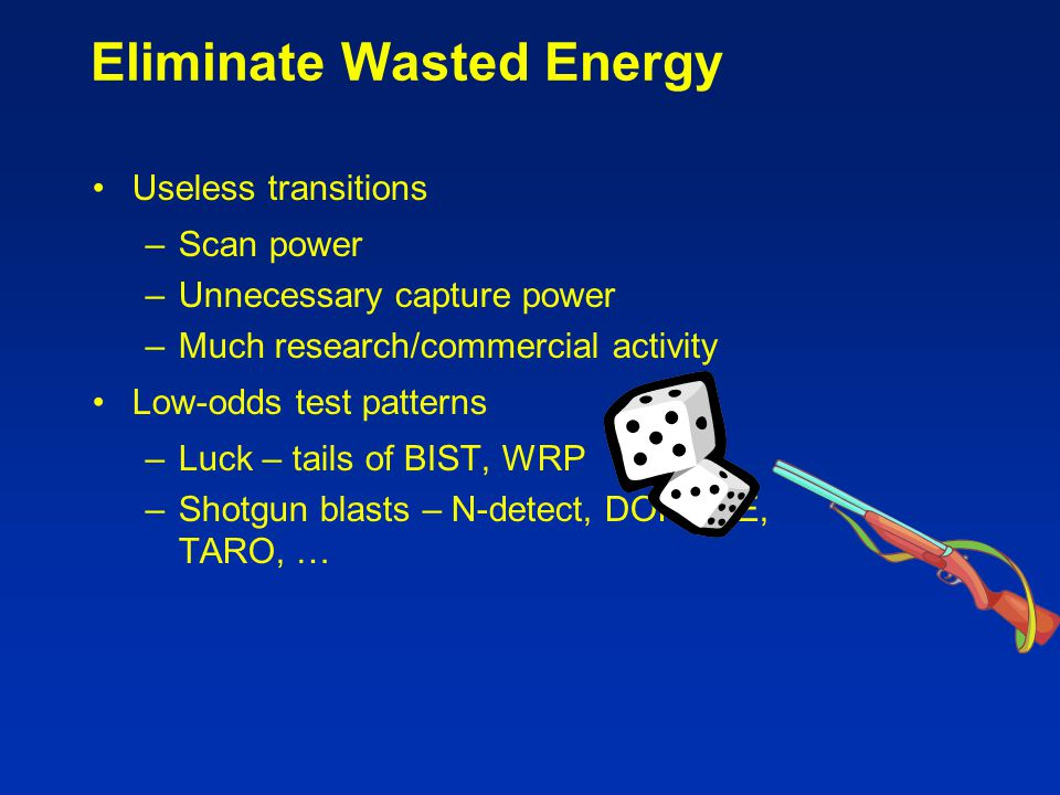 Eliminate Wasted Energy Useless transitions –Scan power –Unnecessary capture power –Much research/commercial activity Low-odds test patterns –Luck – t