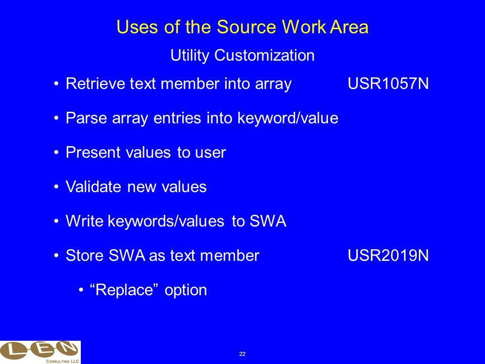 22 Retrieve text member into arrayUSR1057N Parse array entries into keyword/value Present values to user Uses of the Source Work Area Utility Customization Validate new values Write keywords/values to SWA Store SWA as text memberUSR2019N Replace option