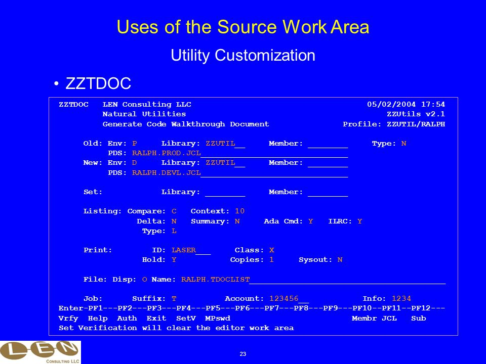 23 ZZTDOC Uses of the Source Work Area Utility Customization ZZTDOC LEN Consulting LLC 05/02/2004 17:54 Natural Utilities ZZUtils v2.1 Generate Code Walkthrough Document Profile: ZZUTIL/RALPH Old: Env: P Library: ZZUTIL__ Member: ________ Type: N PDS: RALPH.PROD.JCL______________________________ New: Env: D Library: ZZUTIL__ Member: ________ PDS: RALPH.DEVL.JCL______________________________ Set: Library: ________ Member: ________ Listing: Compare: C Context: 10 Delta: N Summary: N Ada Cmd: Y ILRC: Y Type: L Print: ID: LASER___ Class: X Hold: Y Copies: 1 Sysout: N File: Disp: O Name: RALPH.TDOCLIST________________________________________ Job: Suffix: T Account: 123456__ Info: 1234 Enter-PF1---PF2---PF3---PF4---PF5---PF6---PF7---PF8---PF9---PF10--PF11--PF12--- Vrfy Help Auth Exit SetV MPswd Membr JCL Sub Set Verification will clear the editor work area