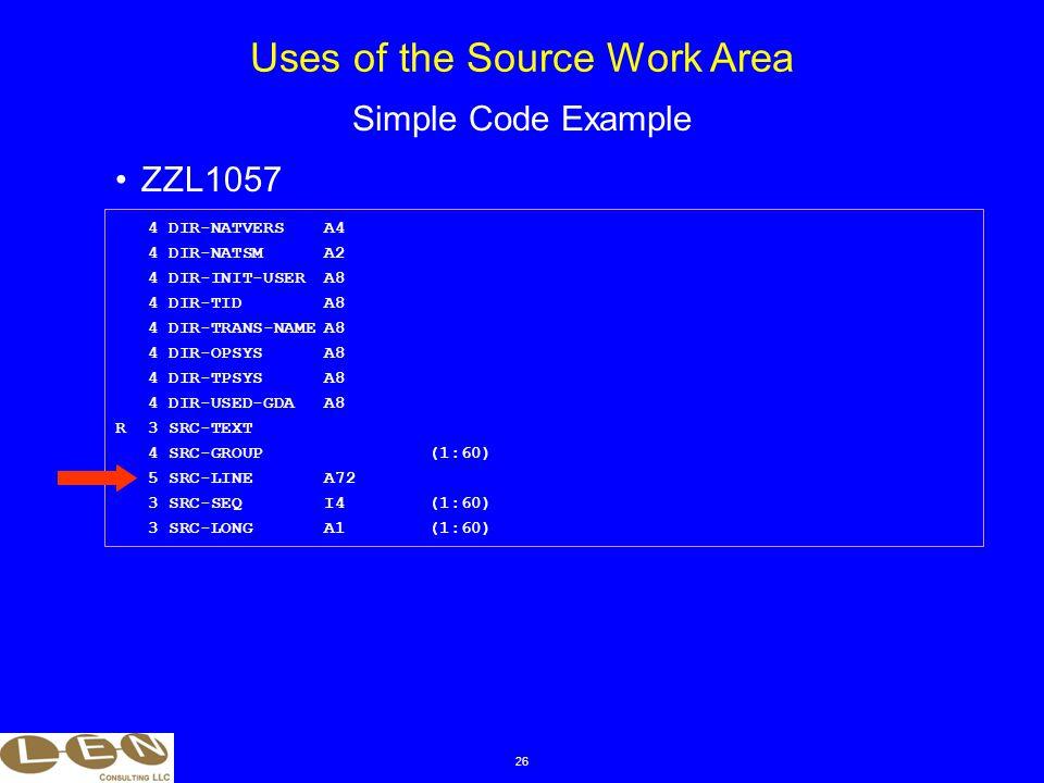 26 ZZL1057 Uses of the Source Work Area Simple Code Example 4 DIR-NATVERSA4 4 DIR-NATSMA2 4 DIR-INIT-USERA8 4 DIR-TIDA8 4 DIR-TRANS-NAMEA8 4 DIR-OPSYSA8 4 DIR-TPSYSA8 4 DIR-USED-GDAA8 R 3 SRC-TEXT 4 SRC-GROUP(1:60) 5 SRC-LINEA72 3 SRC-SEQI4(1:60) 3 SRC-LONGA1(1:60)