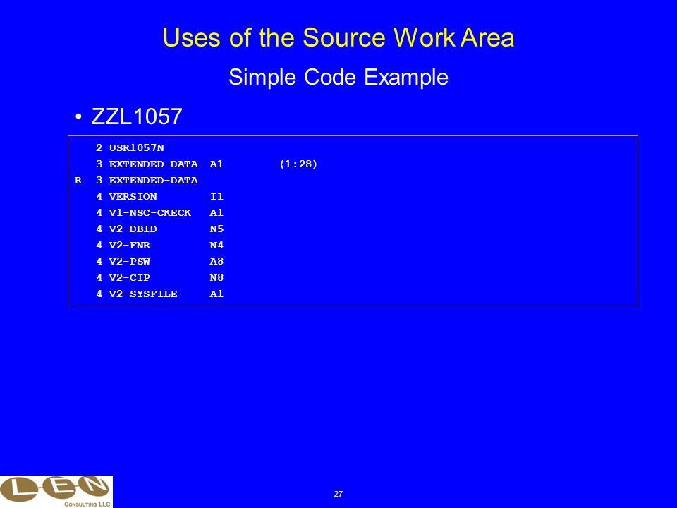 27 ZZL1057 Uses of the Source Work Area Simple Code Example 2 USR1057N 3 EXTENDED-DATAA1(1:28) R 3 EXTENDED-DATA 4 VERSIONI1 4 V1-NSC-CKECKA1 4 V2-DBIDN5 4 V2-FNRN4 4 V2-PSWA8 4 V2-CIPN8 4 V2-SYSFILEA1