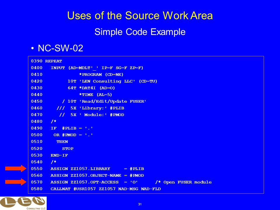 31 NC-SW-02 Uses of the Source Work Area Simple Code Example 0390 REPEAT 0400 INPUT (AD=MDLT _ IP=F SG=F ZP=F) 0410 *PROGRAM (CD=NE) 0420 10T LEN Consulting LLC (CD=TU) 0430 64T *DAT4I (AD=O) 0440 *TIME (AL=5) 0450 / 10T Read/Edit/Update FUSER 0460 /// 5X Library: #PLIB 0470 // 5X Module: #PMOD 0480 /* 0490 IF #PLIB = . 0500 OR #PMOD = . 0510 THEN 0520 STOP 0530 END-IF 0540 /* 0550 ASSIGN ZZ1057.LIBRARY = #PLIB 0560 ASSIGN ZZ1057.OBJECT-NAME = #PMOD 0570 ASSIGN ZZ1057.OPT-ACCESS = O /* Open FUSER module 0580 CALLNAT #USR1057 ZZ1057 NAD-MSG NAD-FLD