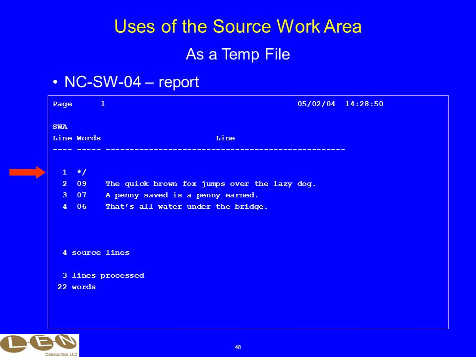 48 NC-SW-04 – report Uses of the Source Work Area As a Temp File Page 1 05/02/04 14:28:50 SWA Line Words Line ---- ----- -------------------------------------------------- 1 */ 2 09 The quick brown fox jumps over the lazy dog.