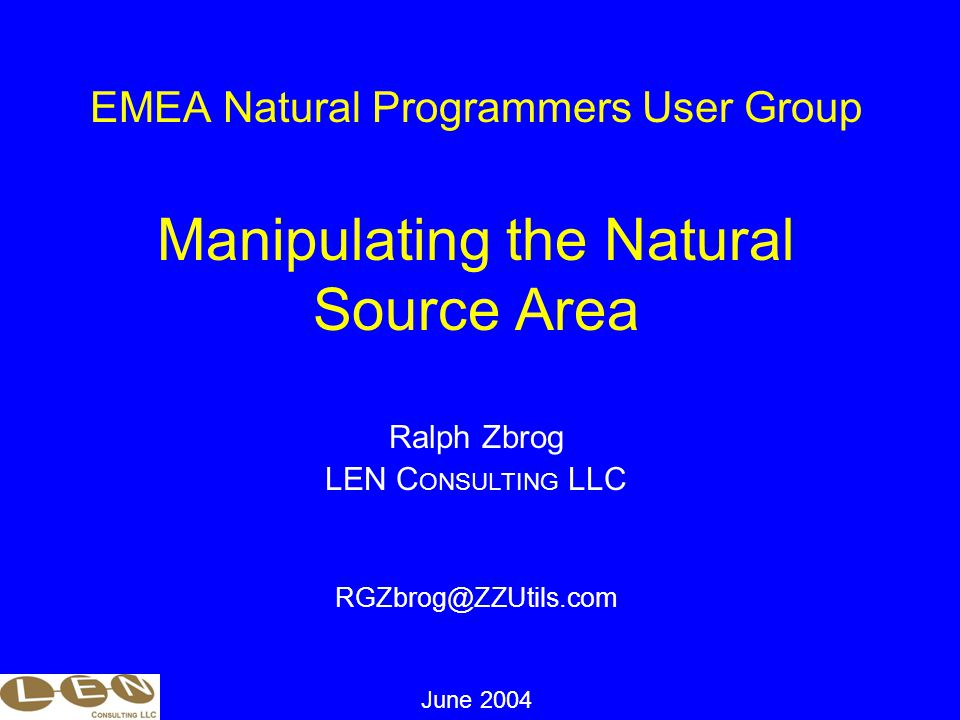 EMEA Natural Programmers User Group Manipulating the Natural Source Area Ralph Zbrog LEN C ONSULTING LLC RGZbrog@ZZUtils.com June 2004