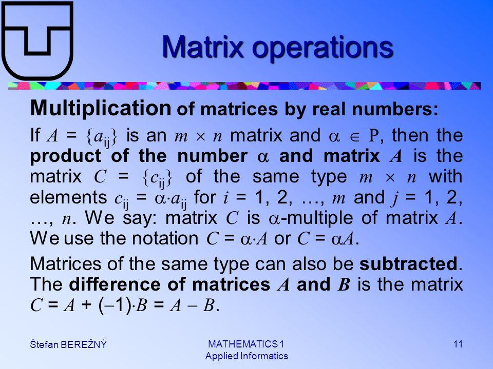 MATHEMATICS 1 Applied Informatics 11 Štefan BEREŽNÝ Matrix operations Multiplication of matrices by real numbers: If A =  a ij  is an m  n matrix a