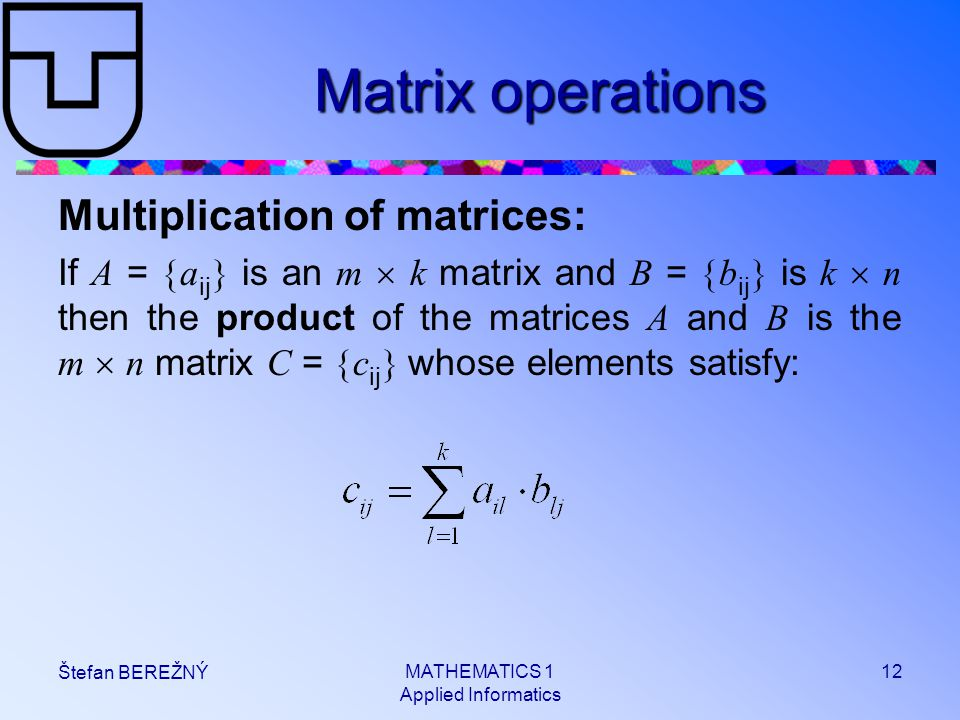 MATHEMATICS 1 Applied Informatics 12 Štefan BEREŽNÝ Matrix operations Multiplication of matrices: If A =  a ij  is an m  k matrix and B =  b ij 