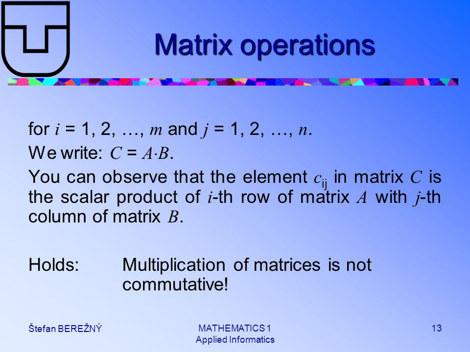 MATHEMATICS 1 Applied Informatics 13 Štefan BEREŽNÝ Matrix operations for i = 1, 2, …, m and j = 1, 2, …, n. We write: C = A  B. You can observe that