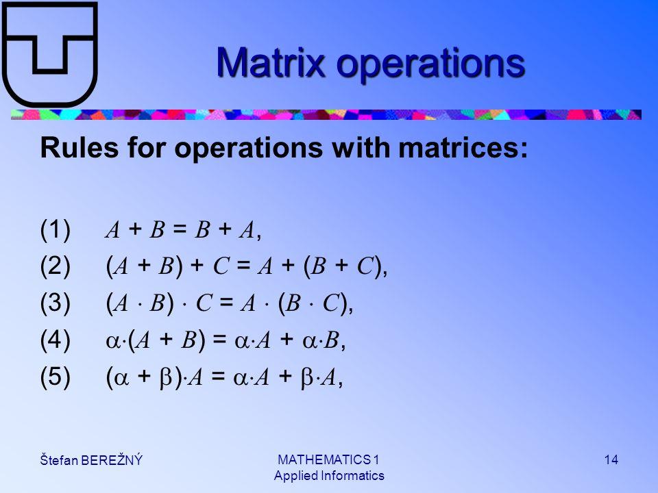 MATHEMATICS 1 Applied Informatics 14 Štefan BEREŽNÝ Matrix operations Rules for operations with matrices: (1) A + B = B + A, (2)( A + B ) + C = A + (