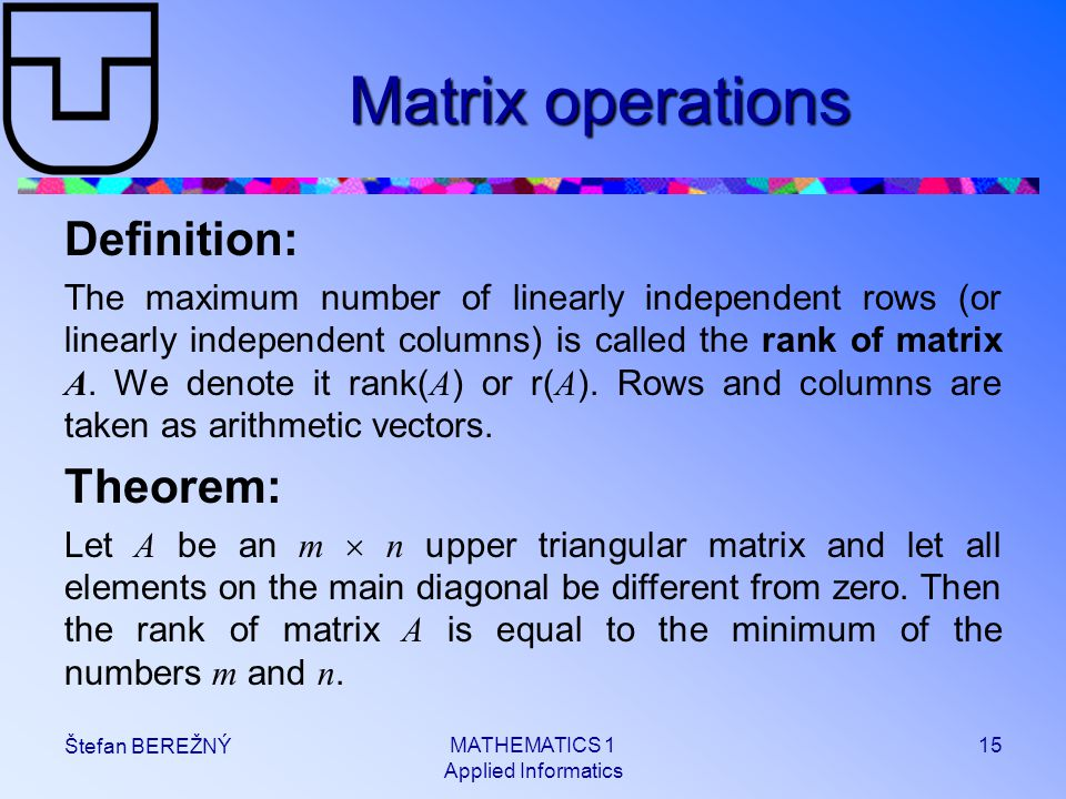 MATHEMATICS 1 Applied Informatics 15 Štefan BEREŽNÝ Matrix operations Definition: The maximum number of linearly independent rows (or linearly indepen