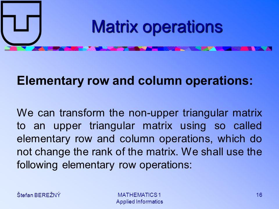 MATHEMATICS 1 Applied Informatics 16 Štefan BEREŽNÝ Matrix operations Elementary row and column operations: We can transform the non-upper triangular