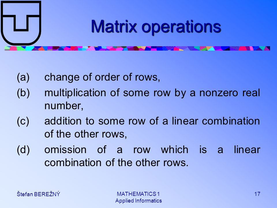 MATHEMATICS 1 Applied Informatics 17 Štefan BEREŽNÝ Matrix operations (a)change of order of rows, (b)multiplication of some row by a nonzero real numb