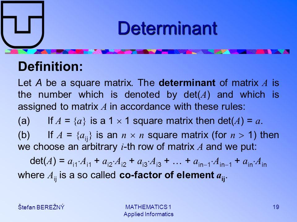 MATHEMATICS 1 Applied Informatics 19 Štefan BEREŽNÝ Determinant Definition: Let A be a square matrix. The determinant of matrix A is the number which