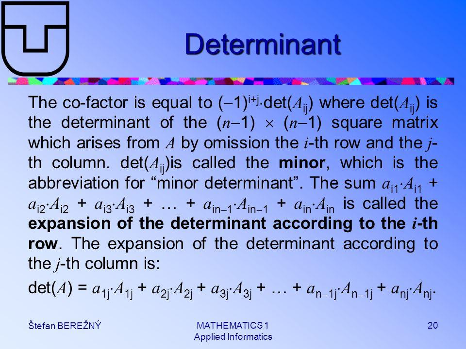 MATHEMATICS 1 Applied Informatics 20 Štefan BEREŽNÝ Determinant The co-factor is equal to (  1) i+j  det( A ij ) where det( A ij ) is the determinan