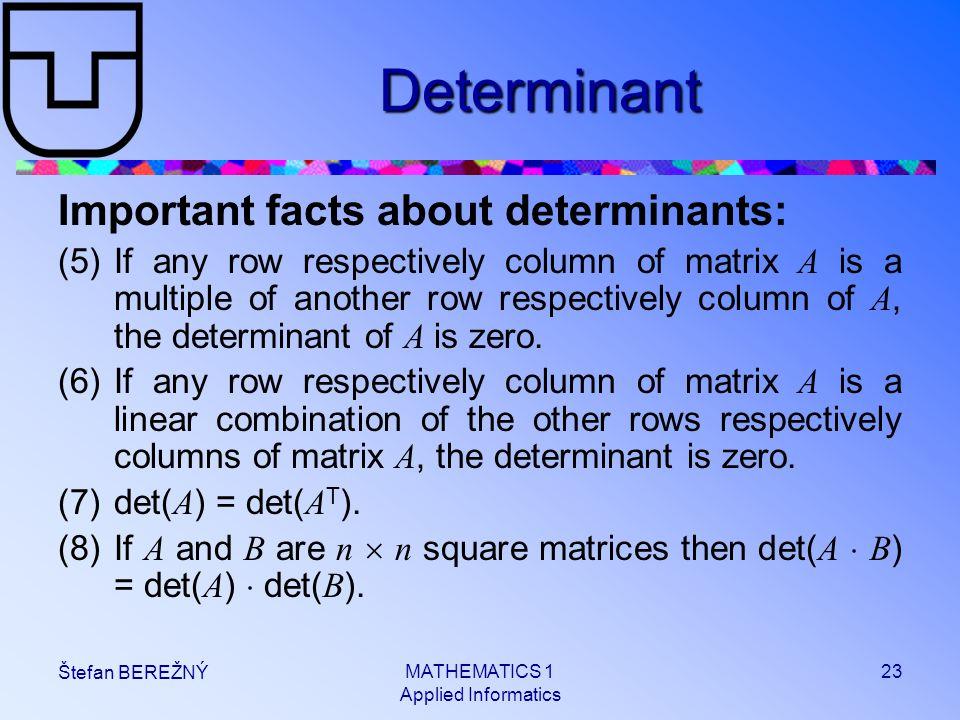 MATHEMATICS 1 Applied Informatics 23 Štefan BEREŽNÝ Determinant Important facts about determinants: (5)If any row respectively column of matrix A is a