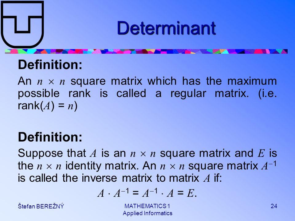 MATHEMATICS 1 Applied Informatics 24 Štefan BEREŽNÝ Determinant Definition: An n  n square matrix which has the maximum possible rank is called a reg