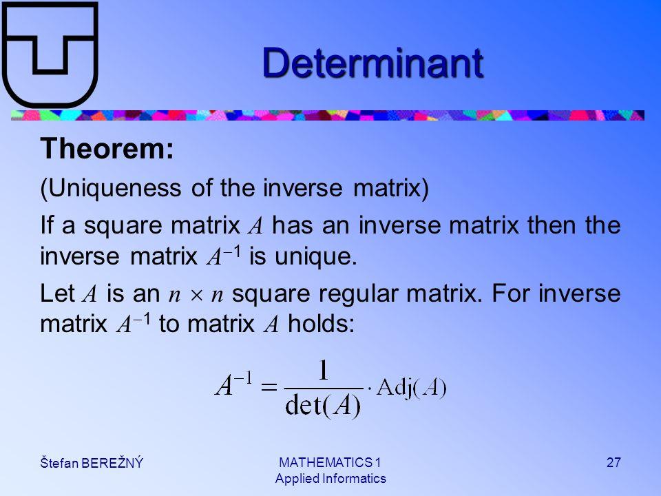 MATHEMATICS 1 Applied Informatics 27 Štefan BEREŽNÝ Determinant Theorem: (Uniqueness of the inverse matrix) If a square matrix A has an inverse matrix