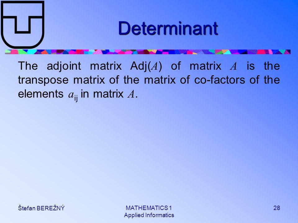 MATHEMATICS 1 Applied Informatics 28 Štefan BEREŽNÝ Determinant The adjoint matrix Adj( A ) of matrix A is the transpose matrix of the matrix of co-fa