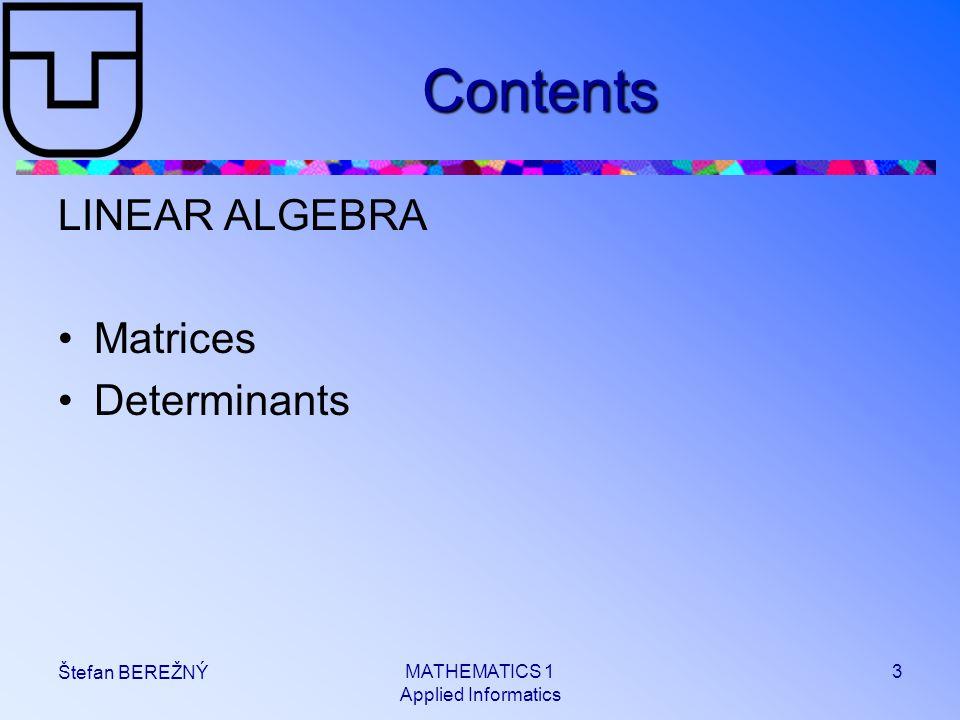 MATHEMATICS 1 Applied Informatics 3 Štefan BEREŽNÝ Contents LINEAR ALGEBRA Matrices Determinants