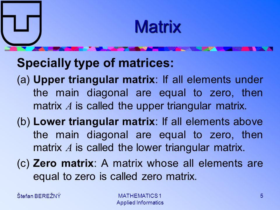 MATHEMATICS 1 Applied Informatics 5 Štefan BEREŽNÝ Matrix Specially type of matrices: (a)Upper triangular matrix: If all elements under the main diago