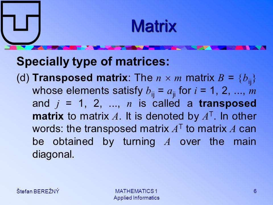 MATHEMATICS 1 Applied Informatics 6 Štefan BEREŽNÝ Matrix Specially type of matrices: (d)Transposed matrix: The n  m matrix B =  b ij  whose elemen