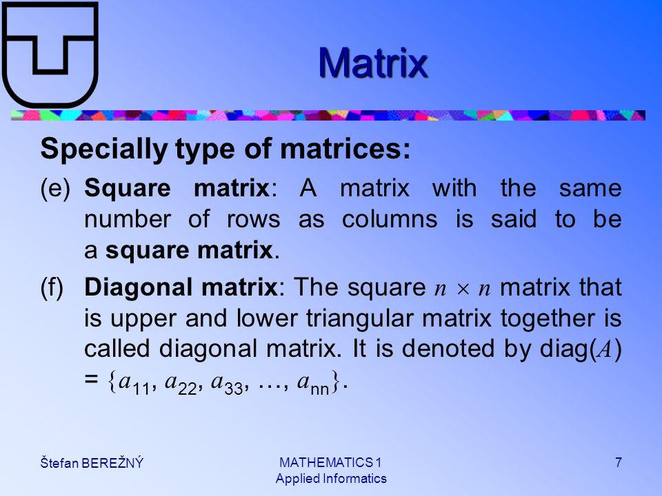 MATHEMATICS 1 Applied Informatics 7 Štefan BEREŽNÝ Matrix Specially type of matrices: (e)Square matrix: A matrix with the same number of rows as colum