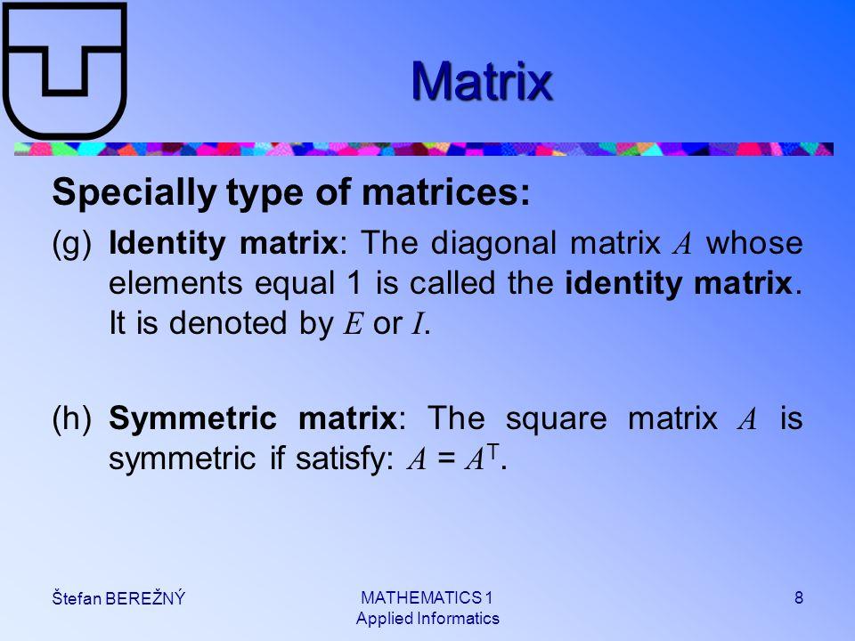 MATHEMATICS 1 Applied Informatics 8 Štefan BEREŽNÝ Matrix Specially type of matrices: (g)Identity matrix: The diagonal matrix A whose elements equal 1