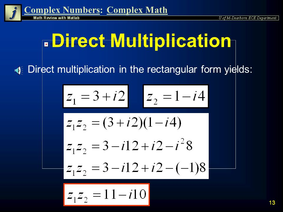 Complex Numbers:Complex Math 12 Multiplication Example n Multiply the two complex numbers first using the direct rectangular form n Then verify the results using the polar version of multiplication.
