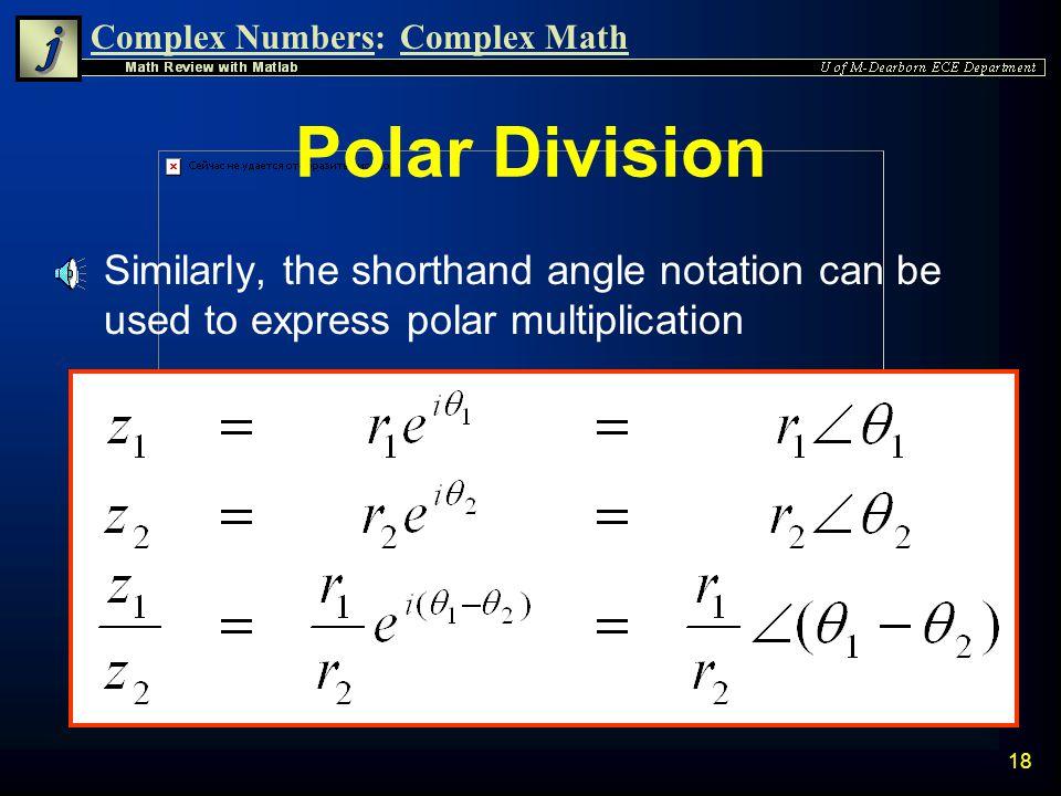 Complex Numbers:Complex Math 17 Polar Division n Division of complex numbers is most easily done in Polar Form